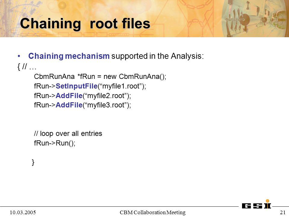 10.03.2005CBM Collaboration Meeting 21 Chaining root files Chaining mechanism supported in the Analysis: { // … CbmRunAna *fRun = new CbmRunAna(); fRu