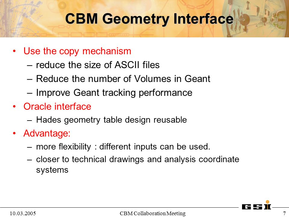 10.03.2005CBM Collaboration Meeting 7 CBM Geometry Interface Use the copy mechanism –reduce the size of ASCII files –Reduce the number of Volumes in G