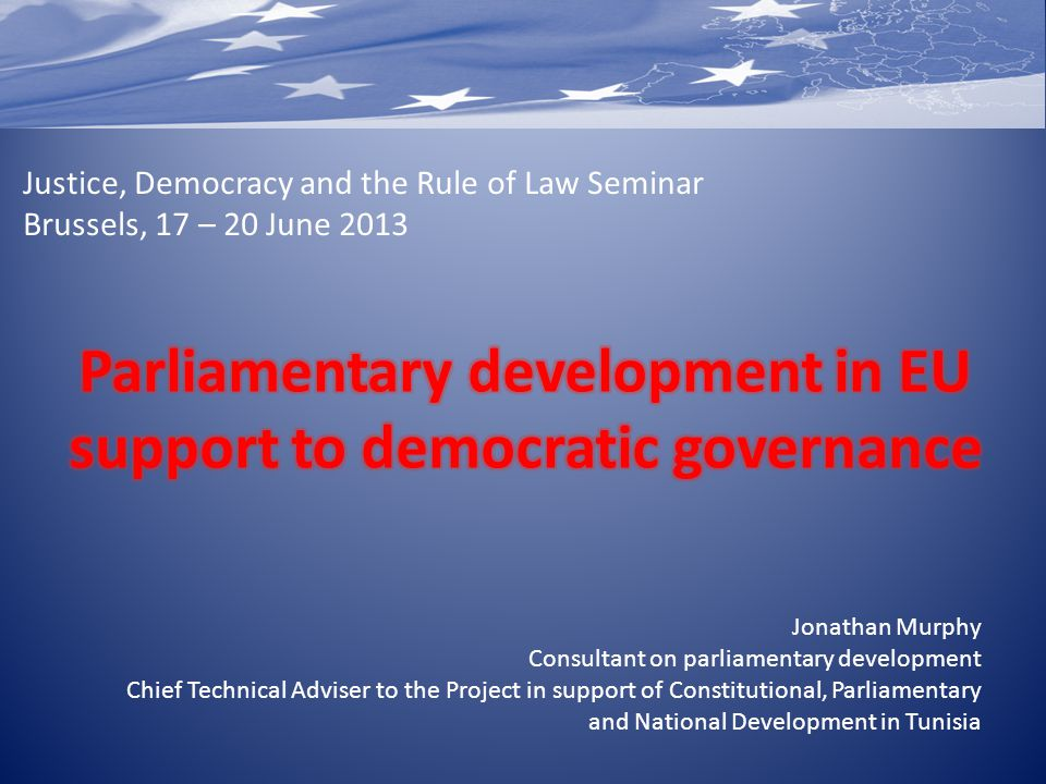 Justice, Democracy and the Rule of Law Seminar Brussels, 17 – 20 June 2013 Jonathan Murphy Consultant on parliamentary development Chief Technical Adv