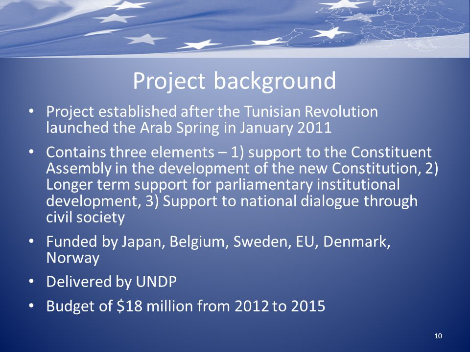 Project background Project established after the Tunisian Revolution launched the Arab Spring in January 2011 Contains three elements – 1) support to the Constituent Assembly in the development of the new Constitution, 2) Longer term support for parliamentary institutional development, 3) Support to national dialogue through civil society Funded by Japan, Belgium, Sweden, EU, Denmark, Norway Delivered by UNDP Budget of $18 million from 2012 to