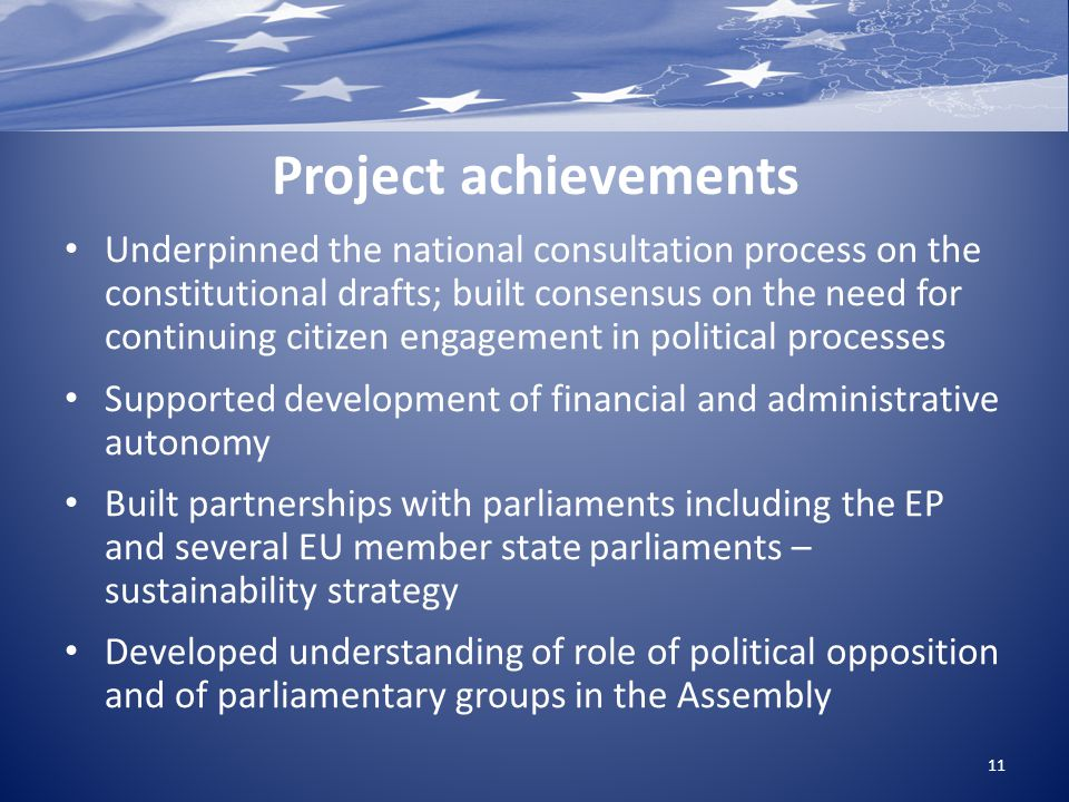 Project achievements Underpinned the national consultation process on the constitutional drafts; built consensus on the need for continuing citizen engagement in political processes Supported development of financial and administrative autonomy Built partnerships with parliaments including the EP and several EU member state parliaments – sustainability strategy Developed understanding of role of political opposition and of parliamentary groups in the Assembly 11