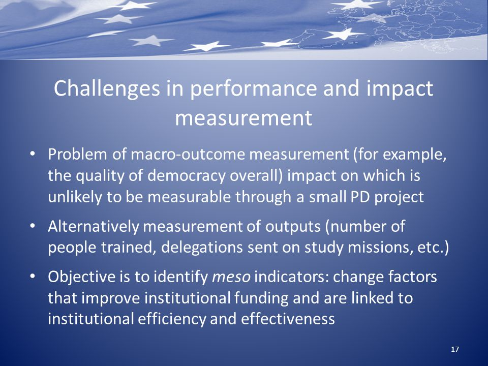 Challenges in performance and impact measurement Problem of macro-outcome measurement (for example, the quality of democracy overall) impact on which is unlikely to be measurable through a small PD project Alternatively measurement of outputs (number of people trained, delegations sent on study missions, etc.) Objective is to identify meso indicators: change factors that improve institutional funding and are linked to institutional efficiency and effectiveness 17