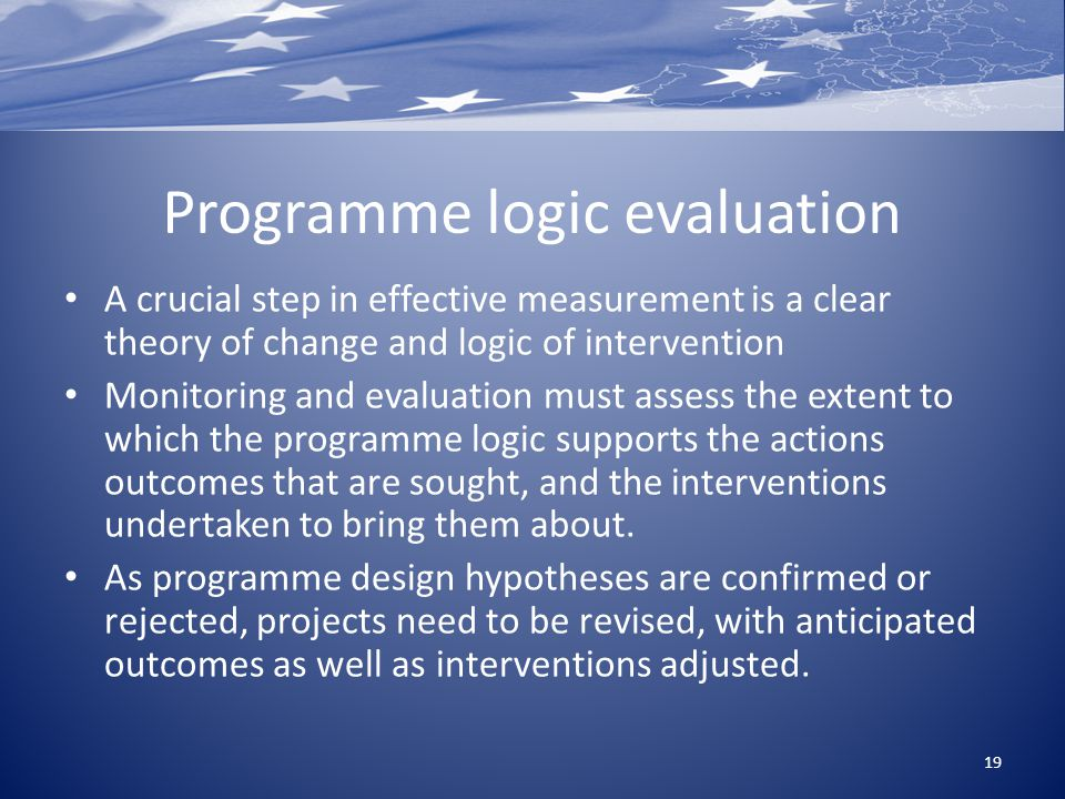 Programme logic evaluation A crucial step in effective measurement is a clear theory of change and logic of intervention Monitoring and evaluation mus
