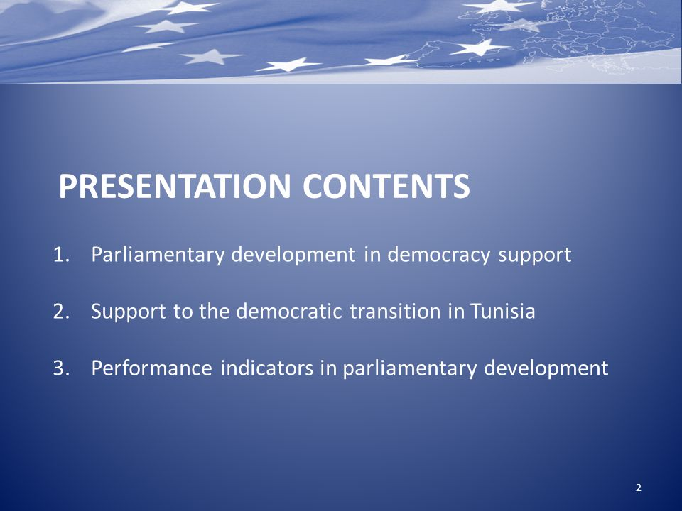 1.Parliamentary development in democracy support 2.Support to the democratic transition in Tunisia 3.Performance indicators in parliamentary development 2 PRESENTATION CONTENTS