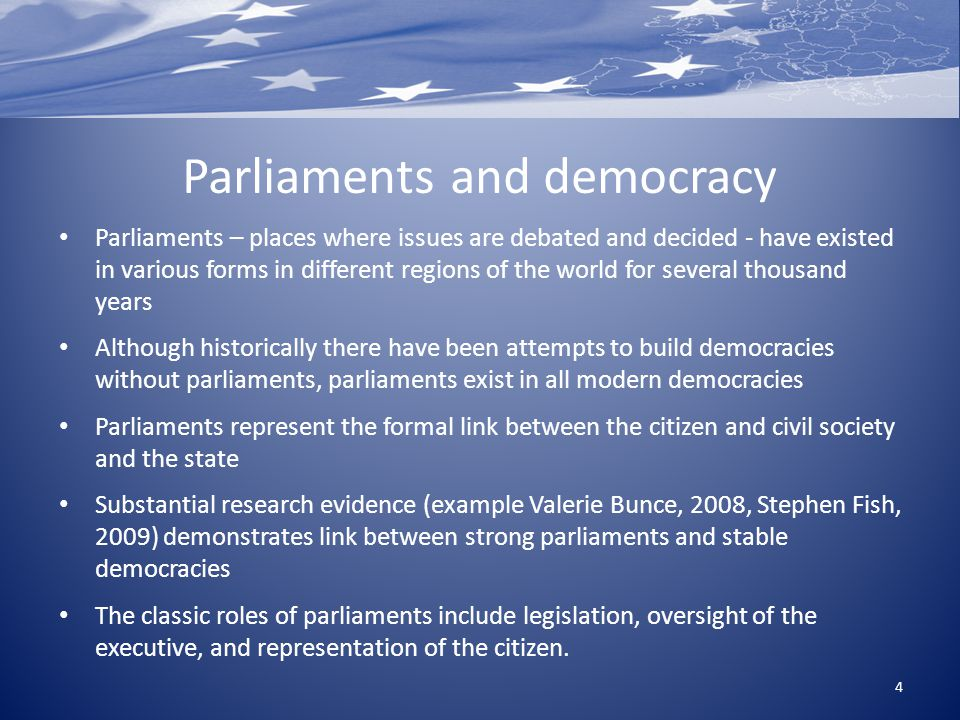 Parliaments and democracy Parliaments – places where issues are debated and decided - have existed in various forms in different regions of the world for several thousand years Although historically there have been attempts to build democracies without parliaments, parliaments exist in all modern democracies Parliaments represent the formal link between the citizen and civil society and the state Substantial research evidence (example Valerie Bunce, 2008, Stephen Fish, 2009) demonstrates link between strong parliaments and stable democracies The classic roles of parliaments include legislation, oversight of the executive, and representation of the citizen.
