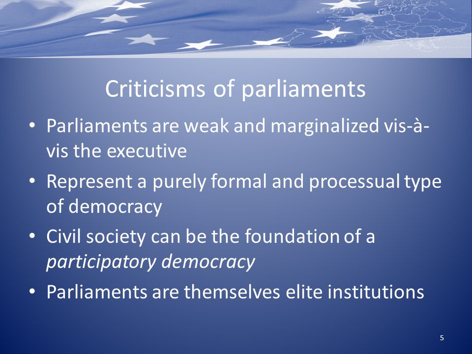 Criticisms of parliaments Parliaments are weak and marginalized vis-à- vis the executive Represent a purely formal and processual type of democracy Civil society can be the foundation of a participatory democracy Parliaments are themselves elite institutions 5
