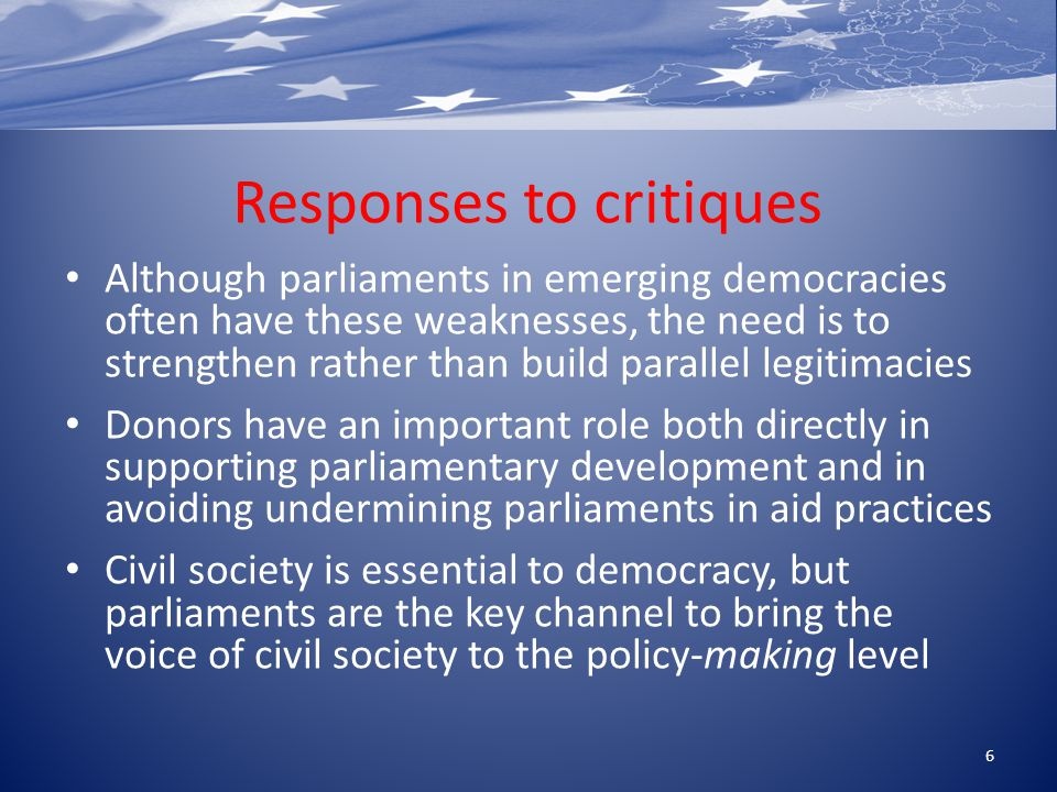 Responses to critiques Although parliaments in emerging democracies often have these weaknesses, the need is to strengthen rather than build parallel legitimacies Donors have an important role both directly in supporting parliamentary development and in avoiding undermining parliaments in aid practices Civil society is essential to democracy, but parliaments are the key channel to bring the voice of civil society to the policy-making level 6