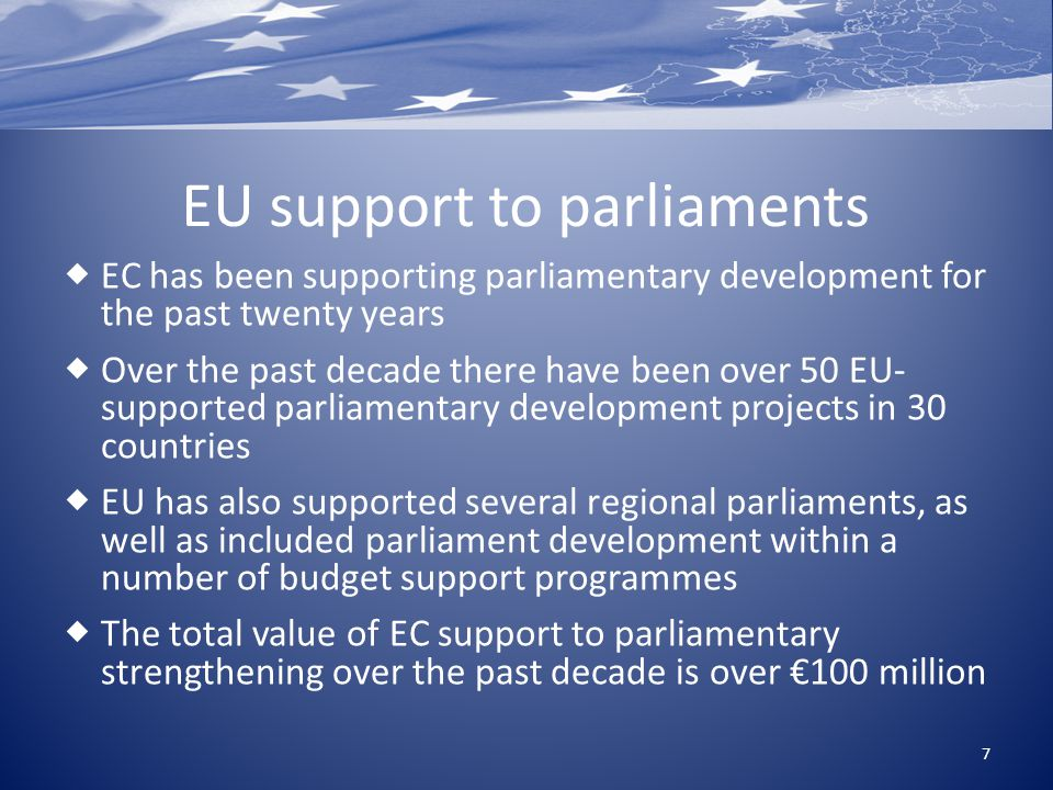 EU support to parliaments  EC has been supporting parliamentary development for the past twenty years  Over the past decade there have been over 50