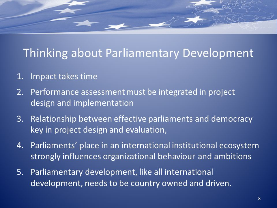 Thinking about Parliamentary Development 1.Impact takes time 2.Performance assessment must be integrated in project design and implementation 3.Relationship between effective parliaments and democracy key in project design and evaluation, 4.Parliaments' place in an international institutional ecosystem strongly influences organizational behaviour and ambitions 5.Parliamentary development, like all international development, needs to be country owned and driven.