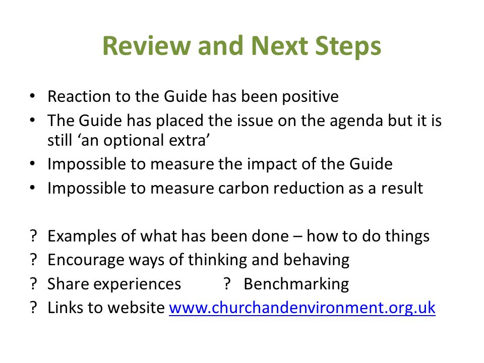 Review and Next Steps Reaction to the Guide has been positive The Guide has placed the issue on the agenda but it is still 'an optional extra' Impossible to measure the impact of the Guide Impossible to measure carbon reduction as a result Examples of what has been done – how to do things Encourage ways of thinking and behaving Share experiences.