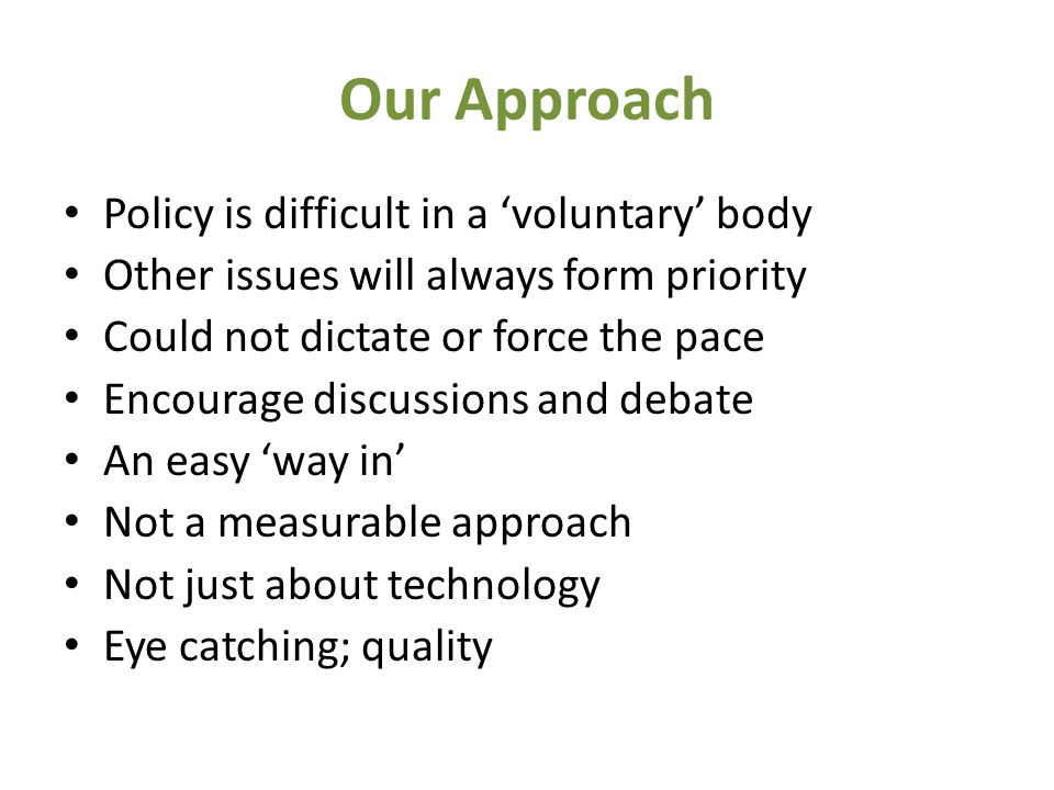 Our Approach Policy is difficult in a 'voluntary' body Other issues will always form priority Could not dictate or force the pace Encourage discussions and debate An easy 'way in' Not a measurable approach Not just about technology Eye catching; quality