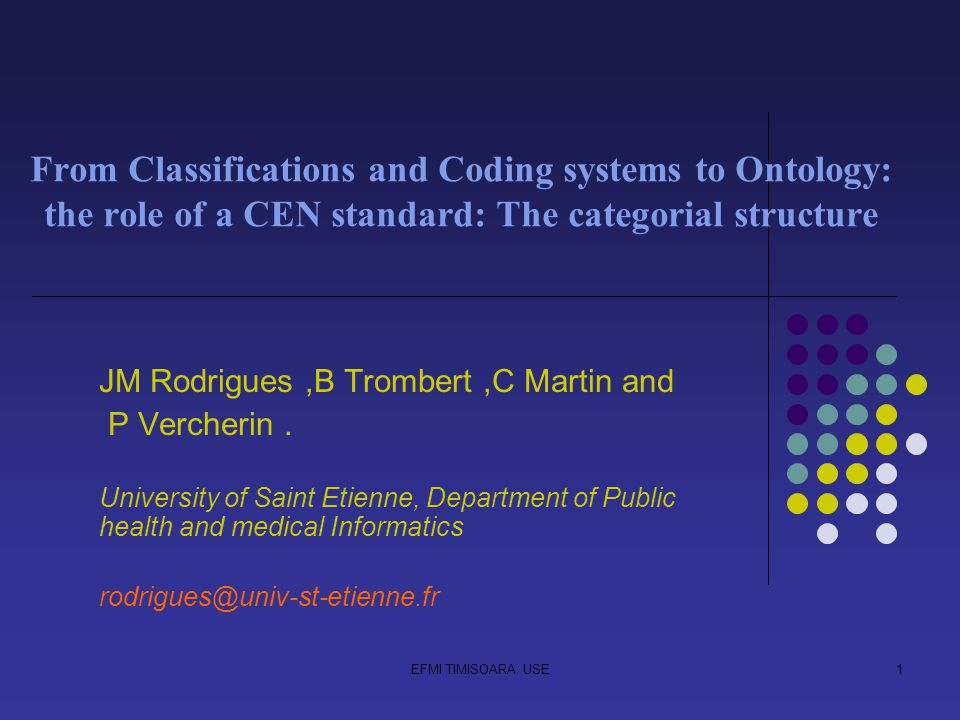 EFMI TIMISOARA USE1 From Classifications and Coding systems to Ontology: the role of a CEN standard: The categorial structure JM Rodrigues,B Trombert,C Martin and P Vercherin.