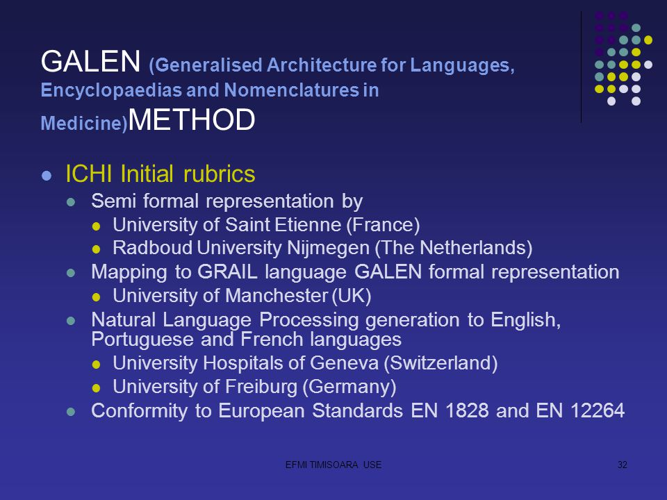 EFMI TIMISOARA USE32 GALEN (Generalised Architecture for Languages, Encyclopaedias and Nomenclatures in Medicine) METHOD ICHI Initial rubrics Semi formal representation by University of Saint Etienne (France) Radboud University Nijmegen (The Netherlands) Mapping to GRAIL language GALEN formal representation University of Manchester (UK) Natural Language Processing generation to English, Portuguese and French languages University Hospitals of Geneva (Switzerland) University of Freiburg (Germany) Conformity to European Standards EN 1828 and EN 12264
