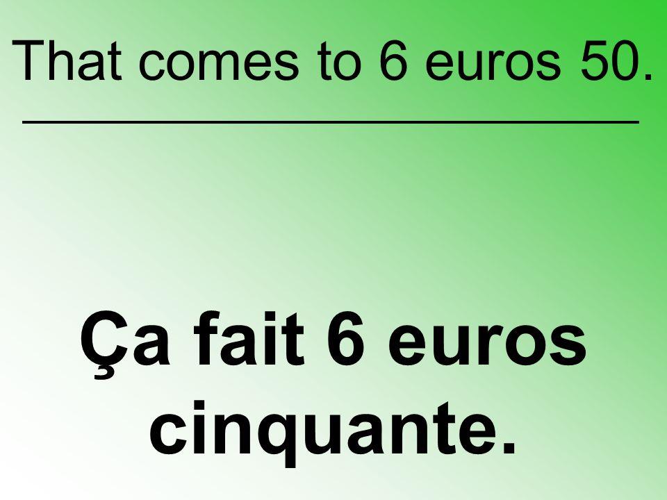 Ça fait 6 euros cinquante. That comes to 6 euros 50.