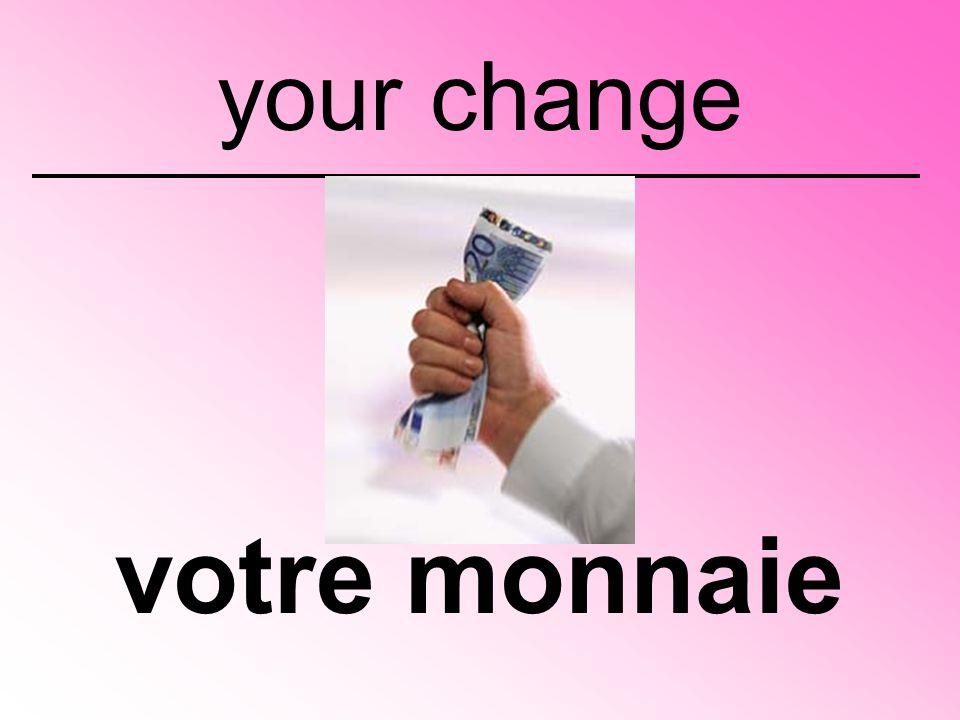 votre monnaie your change