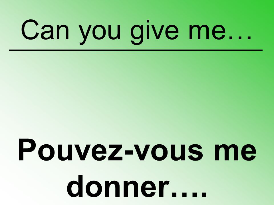 Pouvez-vous me donner…. Can you give me…