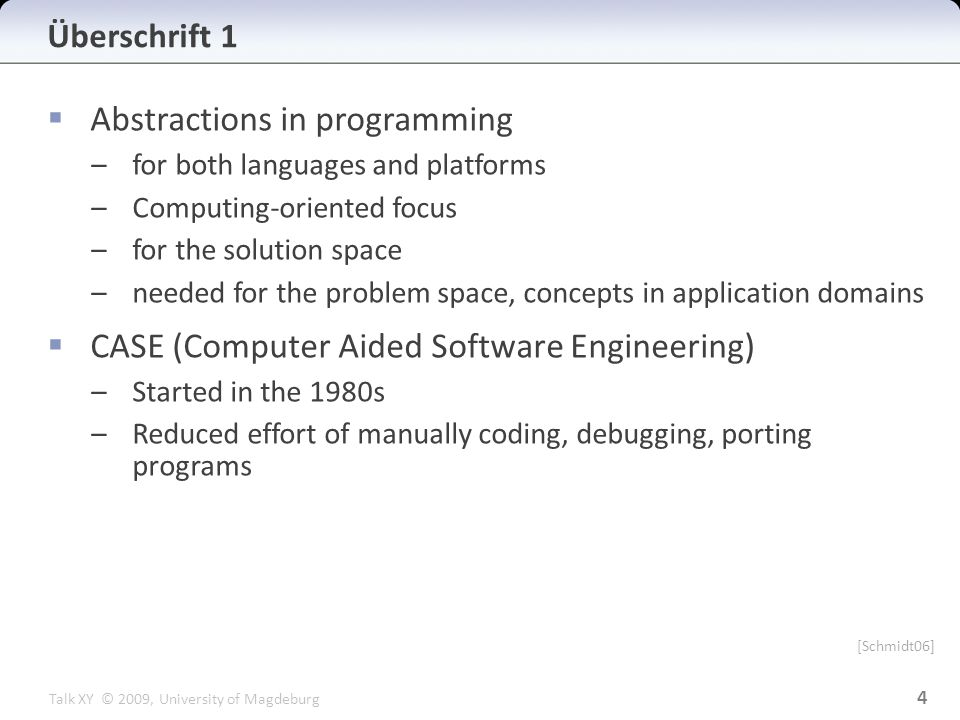 Talk XY © 2009, University of Magdeburg  Abstractions in programming –for both languages and platforms –Computing-oriented focus –for the solution space –needed for the problem space, concepts in application domains  CASE (Computer Aided Software Engineering) –Started in the 1980s –Reduced effort of manually coding, debugging, porting programs Überschrift 1 4 [Schmidt06]
