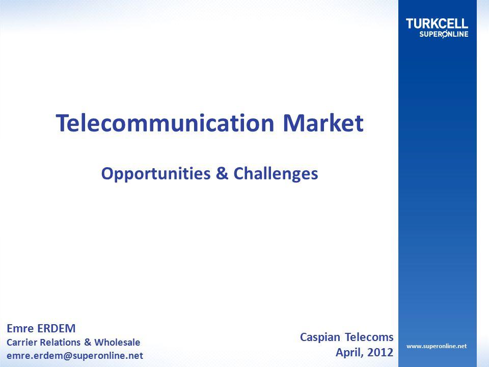 Emre ERDEM Carrier Relations & Wholesale emre.erdem@superonline.net Telecommunication Market Opportunities & Challenges Caspian Telecoms April, 2012