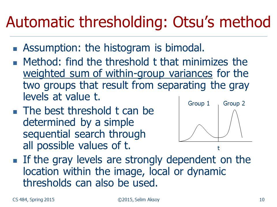 CS 484, Spring 2015©2015, Selim Aksoy10 Automatic thresholding: Otsu's method Assumption: the histogram is bimodal. Method: find the threshold t that