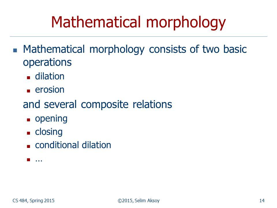 CS 484, Spring 2015©2015, Selim Aksoy14 Mathematical morphology Mathematical morphology consists of two basic operations dilation erosion and several