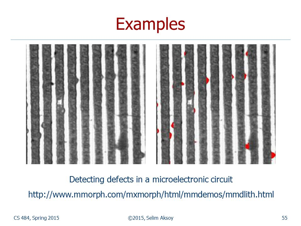 CS 484, Spring 2015©2015, Selim Aksoy55 Examples Detecting defects in a microelectronic circuit http://www.mmorph.com/mxmorph/html/mmdemos/mmdlith.htm