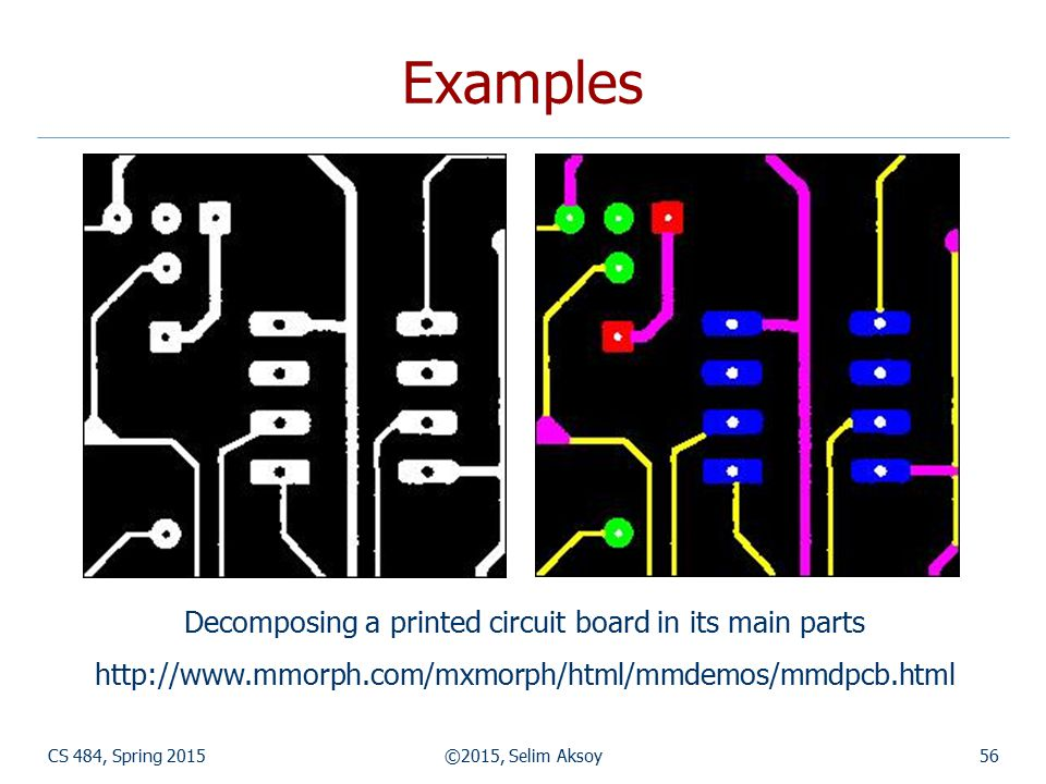 CS 484, Spring 2015©2015, Selim Aksoy56 Examples Decomposing a printed circuit board in its main parts http://www.mmorph.com/mxmorph/html/mmdemos/mmdp