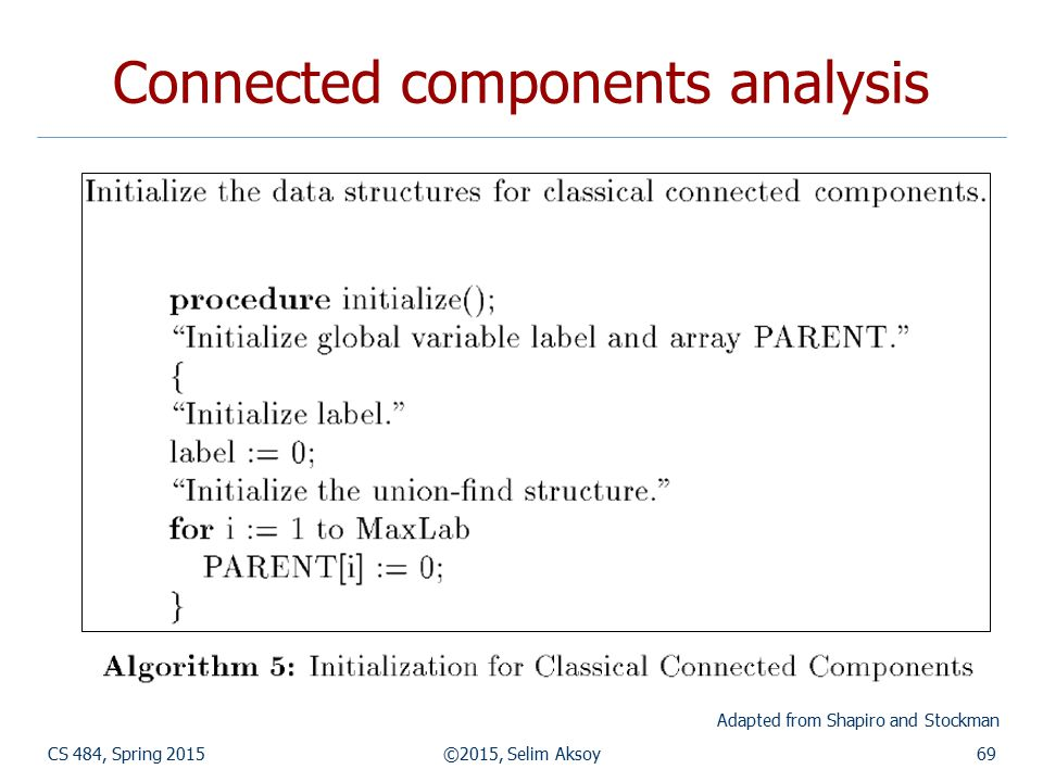 CS 484, Spring 2015©2015, Selim Aksoy69 Connected components analysis Adapted from Shapiro and Stockman
