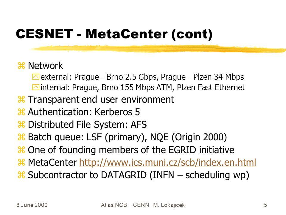 8 June 2000Atlas NCB CERN, M. Lokajicek5 CESNET - MetaCenter (cont) zNetwork yexternal: Prague - Brno 2.5 Gbps, Prague - Plzen 34 Mbps yinternal: Prag