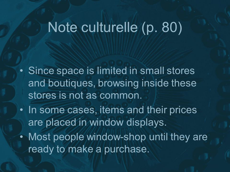 Note culturelle (p. 80) Since space is limited in small stores and boutiques, browsing inside these stores is not as common. In some cases, items and
