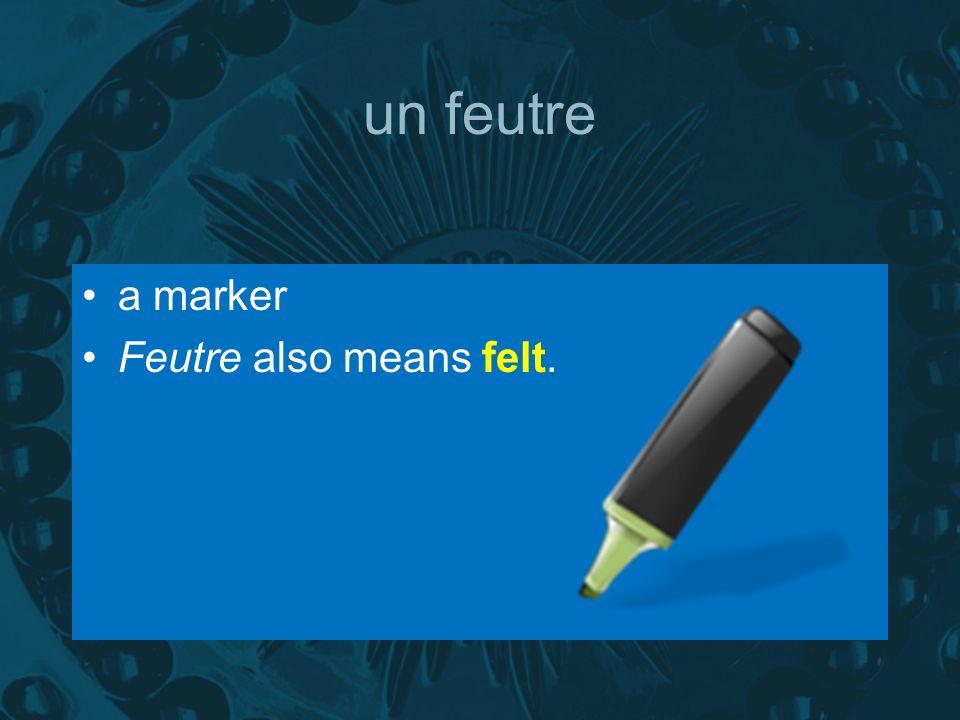 un feutre a marker Feutre also means felt.