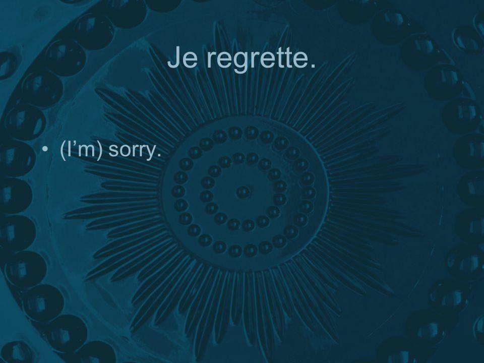 Je regrette. (I'm) sorry.