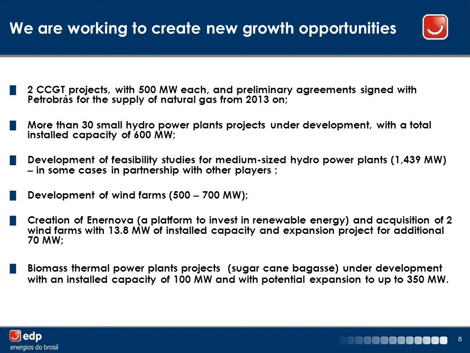 8 We are working to create new growth opportunities █ 2 CCGT projects, with 500 MW each, and preliminary agreements signed with Petrobr á s for the supply of natural gas from 2013 on; █ More than 30 small hydro power plants projects under development, with a total installed capacity of 600 MW; █ Development of feasibility studies for medium-sized hydro power plants (1,439 MW) – in some cases in partnership with other players ; █ Development of wind farms (500 – 700 MW); █ Creation of Enernova (a platform to invest in renewable energy) and acquisition of 2 wind farms with 13.8 MW of installed capacity and expansion project for additional 70 MW; █ Biomass thermal power plants projects (sugar cane bagasse) under development with an installed capacity of 100 MW and with potential expansion to up to 350 MW.
