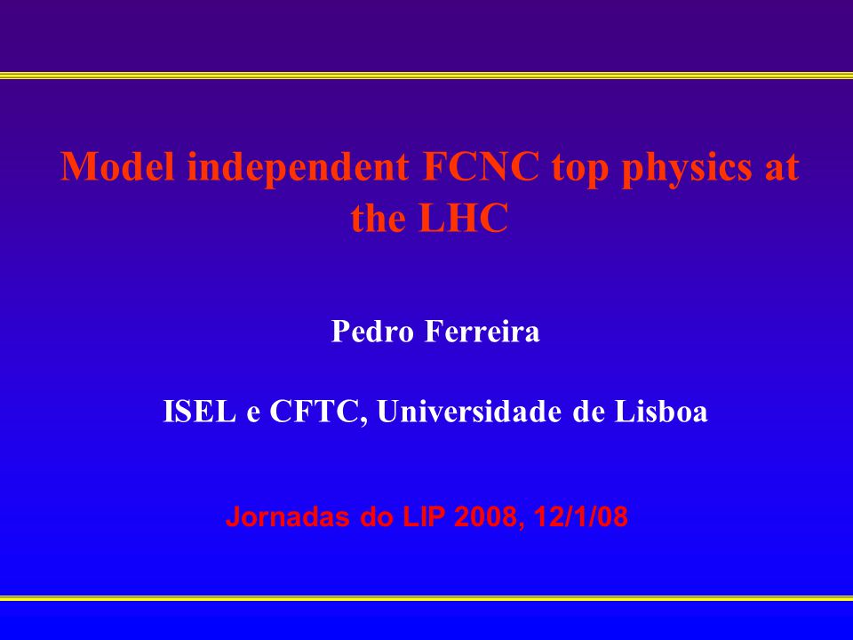 Model independent FCNC top physics at the LHC Pedro Ferreira ISEL e CFTC, Universidade de Lisboa Jornadas do LIP 2008, 12/1/08