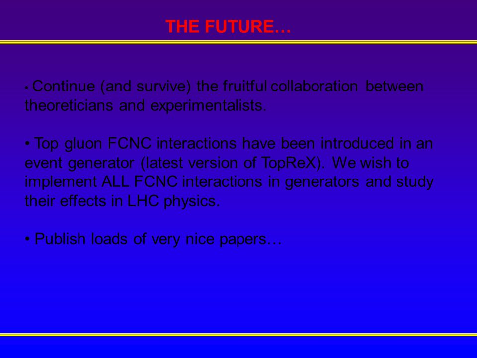 THE FUTURE… Continue (and survive) the fruitful collaboration between theoreticians and experimentalists.