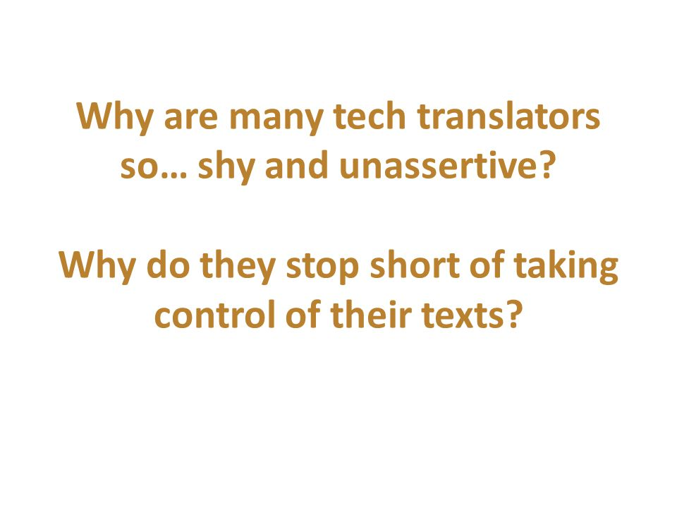 Why are many tech translators so… shy and unassertive? Why do they stop short of taking control of their texts?