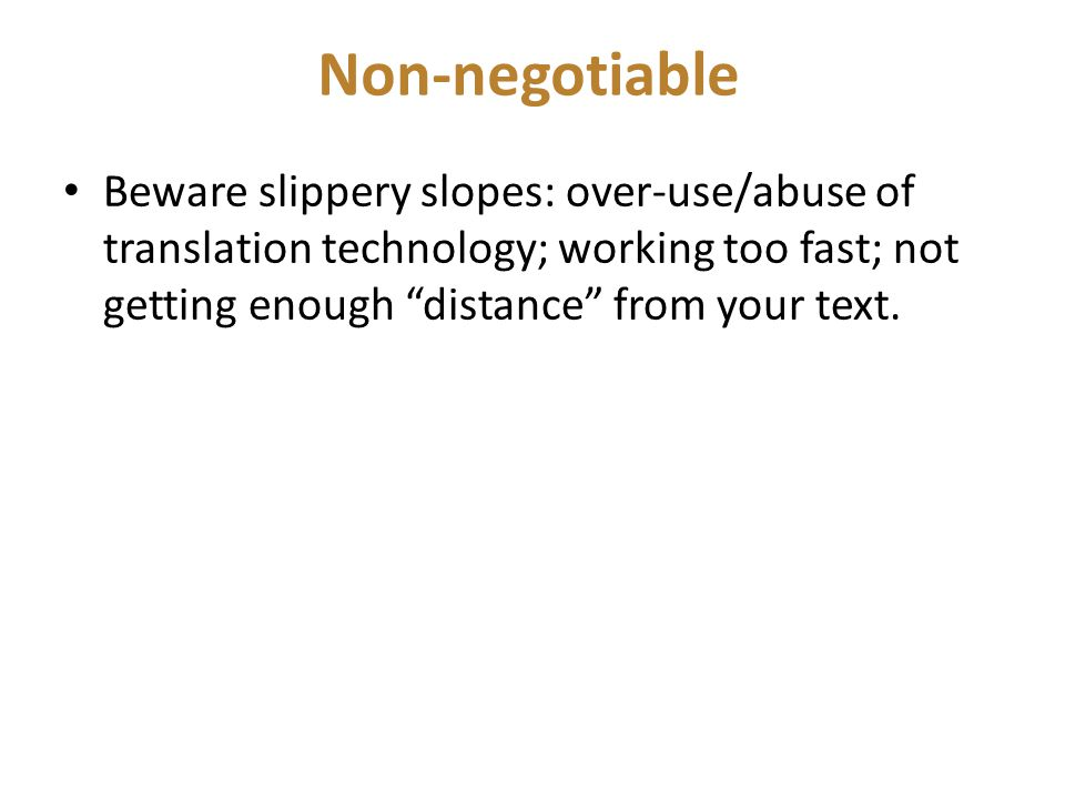 Non-negotiable Beware slippery slopes: over-use/abuse of translation technology; working too fast; not getting enough distance from your text.