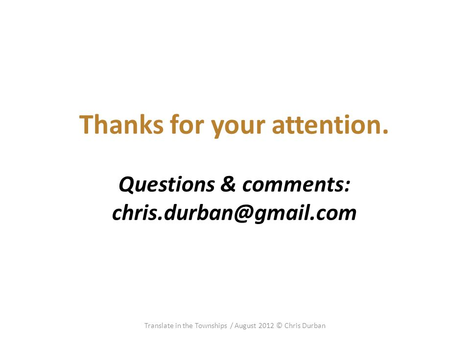 Thanks for your attention. Questions & comments: chris.durban@gmail.com Translate in the Townships / August 2012 © Chris Durban