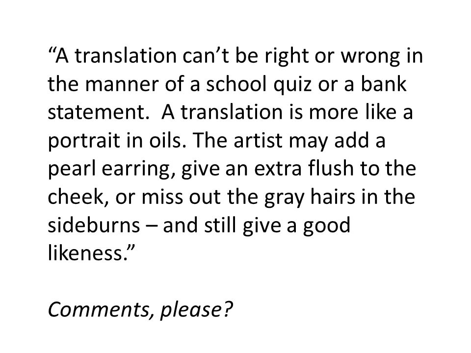 A translation can't be right or wrong in the manner of a school quiz or a bank statement.