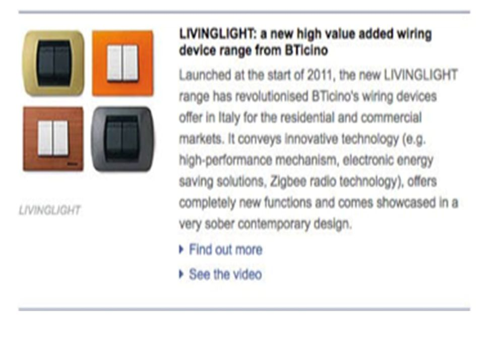 Livinglight—BTicino's new premium wiring- device range Launched in early 2011, the new Livinglight range has revolutionized BTicino's wiring- device offer in Italy for residential and commercial markets.