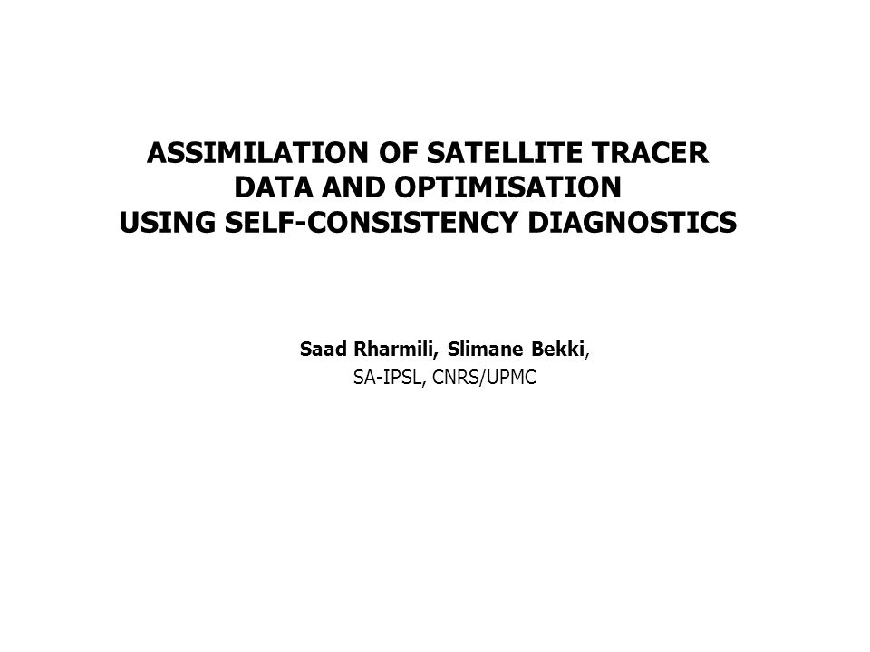 ASSIMILATION OF SATELLITE TRACER DATA AND OPTIMISATION USING SELF-CONSISTENCY DIAGNOSTICS Saad Rharmili, Slimane Bekki, SA-IPSL, CNRS/UPMC