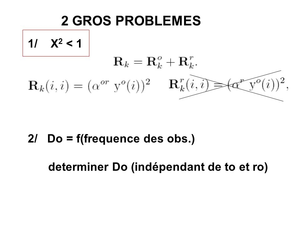 2 GROS PROBLEMES 1/ X 2 < 1 2/ Do = f(frequence des obs.) determiner Do (indépendant de to et ro)