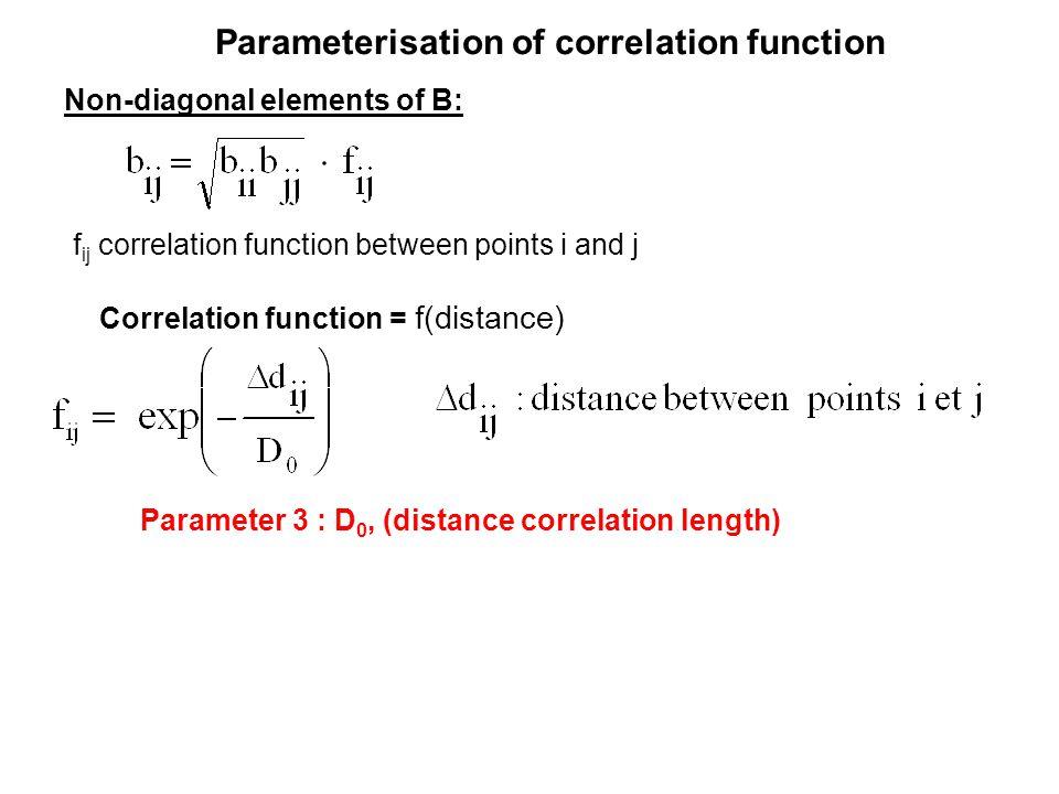 Parameterisation of correlation function Non-diagonal elements of B: Correlation function = f(distance) f ij correlation function between points i and j Parameter 3 : D 0, (distance correlation length)