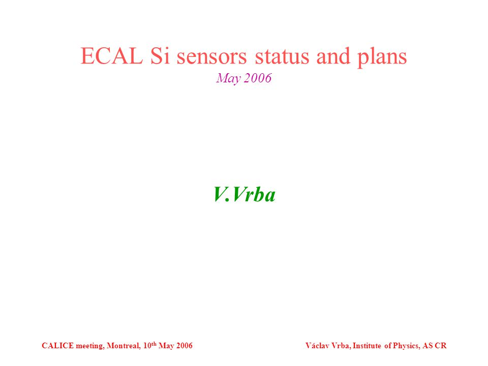 CALICE meeting, Montreal, 10 th May 2006Václav Vrba, Institute of Physics, AS CR ECAL Si sensors status and plans May 2006 V.Vrba