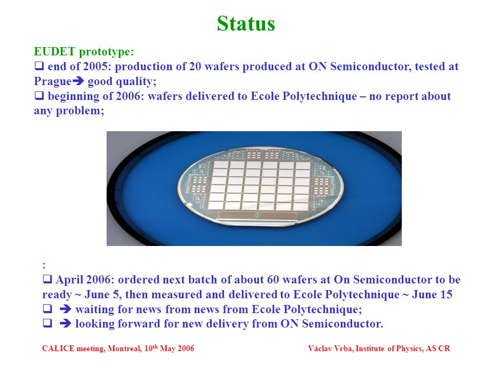 CALICE meeting, Montreal, 10 th May 2006Václav Vrba, Institute of Physics, AS CR Status EUDET prototype:  end of 2005: production of 20 wafers produced at ON Semiconductor, tested at Prague  good quality;  beginning of 2006: wafers delivered to Ecole Polytechnique – no report about any problem; :  April 2006: ordered next batch of about 60 wafers at On Semiconductor to be ready ~ June 5, then measured and delivered to Ecole Polytechnique ~ June 15   waiting for news from news from Ecole Polytechnique;   looking forward for new delivery from ON Semiconductor.