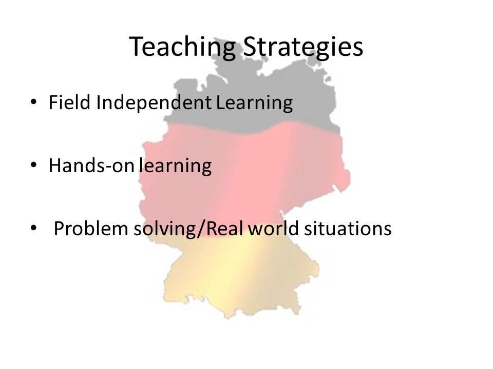 Teaching Strategies Field Independent Learning Hands-on learning Problem solving/Real world situations