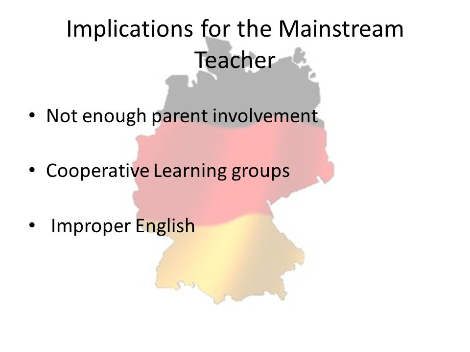 Implications for the Mainstream Teacher Not enough parent involvement Cooperative Learning groups Improper English