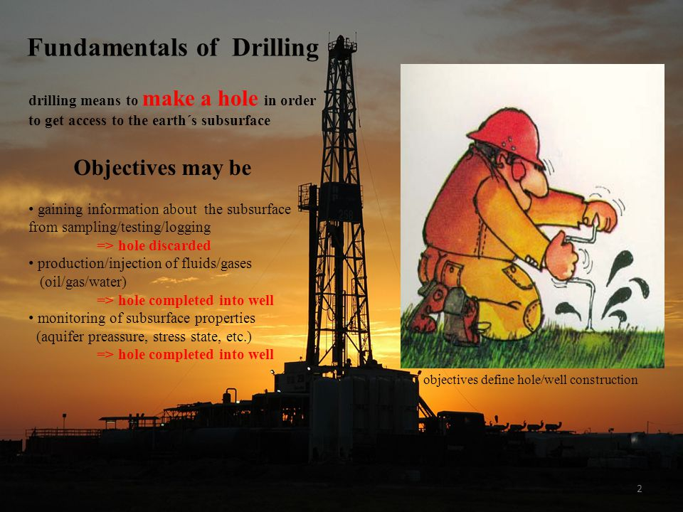 2 objectives define hole/well construction Fundamentals of Drilling drilling means to make a hole in order to get access to the earth´s subsurface Objectives may be gaining information about the subsurface from sampling/testing/logging => hole discarded production/injection of fluids/gases (oil/gas/water) => hole completed into well monitoring of subsurface properties (aquifer preassure, stress state, etc.) => hole completed into well