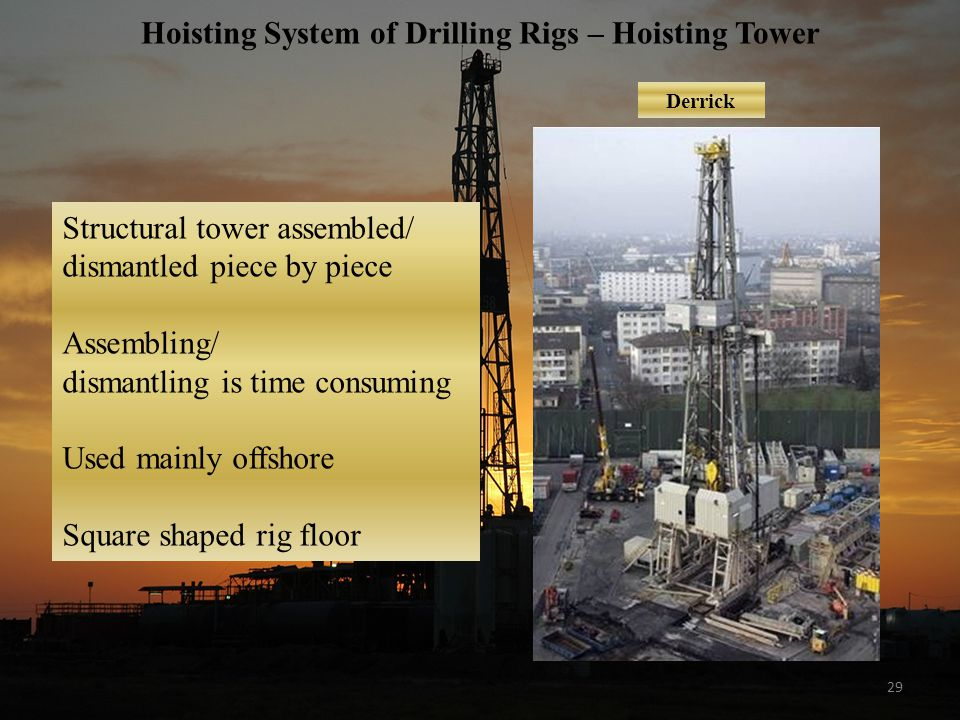 29 Hoisting System of Drilling Rigs – Hoisting Tower Derrick Structural tower assembled/ dismantled piece by piece Assembling/ dismantling is time consuming Used mainly offshore Square shaped rig floor