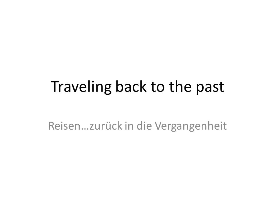 Traveling back to the past Reisen…zurück in die Vergangenheit