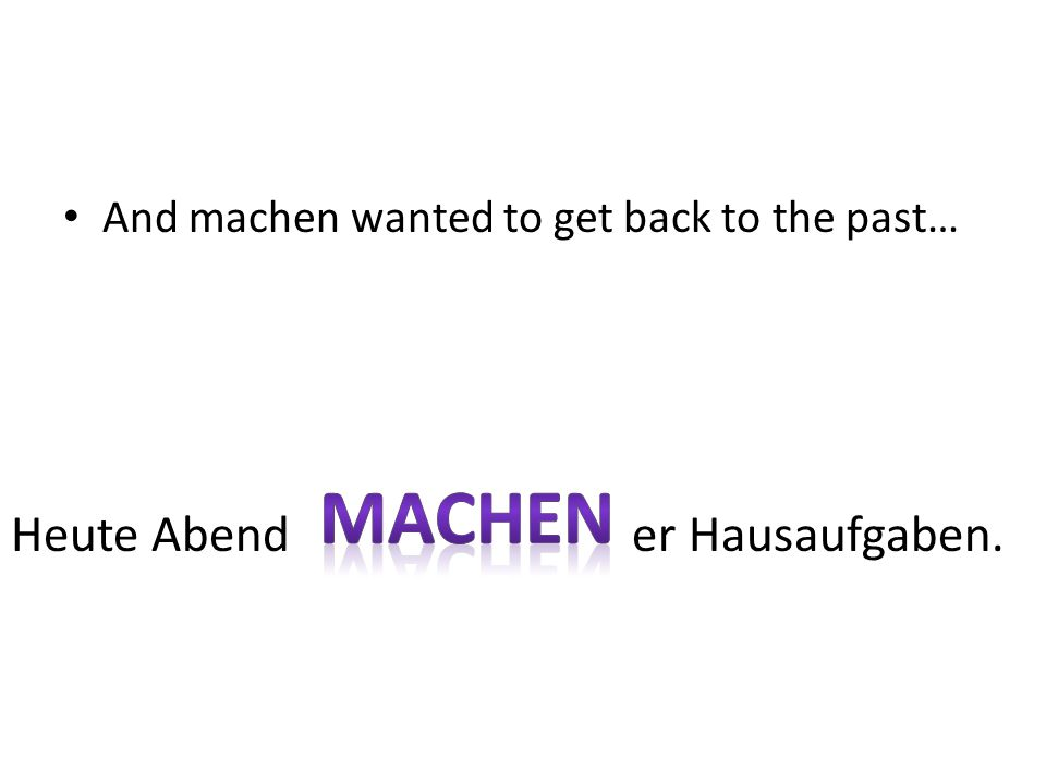 And machen wanted to get back to the past… Heute Abend er Hausaufgaben.